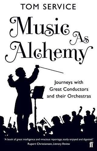 Music as Alchemy: Journeys with Great Conductors and their Orchestras