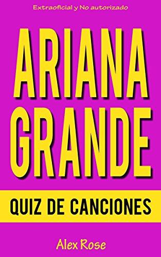 QUIZ DE CANCIONES DE ARIANA GRANDE: ¡96 PREGUNTAS & RESPUESTAS acerca de las grandes canciones de ARIANA GRANDE en sus álbumes YOURS TRULY y MY EVERYTHING están incluidos! por Alex Rose