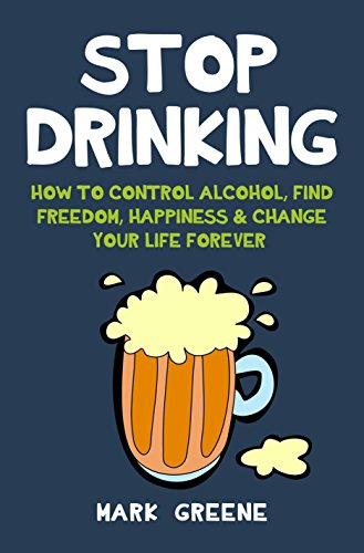 Stop Drinking: How To Control Alcohol, Find Freedom, Happiness & Change Your Life Forever (English Edition)