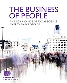 The Business of People: The significance of social science over the next decade by [Campaign for Social Science]