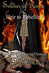 Soldier of Rome: Heir to Rebellion: Book Three of the Artorian Chronicles (Volume 3) by James Mace (2012-12-11)