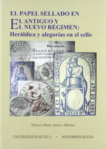 El papel sellado en el Antiguo y el Nuevo Régimen: Heráldica y alegorías en el sello (Serie Historia y Geografía) por Natalia Pérez-Aínsua Méndez