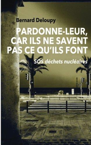 Pardonne-leur, car ils ne savent pas ce qu'ils font: SOS déchets nucléaires par Bernard Deloupy