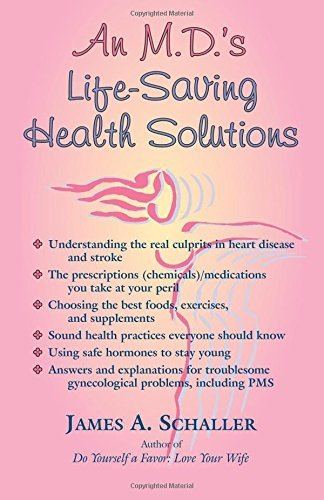 An M.D.'s Life-Saving Health Solutions: A Gynecologist's Advice by James A. Schaller M.D. (2015-02-11)