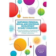 Nurturing Personal, Social and Emotional Development in Early Childhood: A Practical Guide to Understanding Brain Development and Young Children's Behaviour