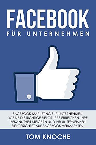 Facebook für Unternehmen: Facebook Marketing für Unternehmen. Wie Sie die richtige Zielgruppe erreichen, Ihre Bekanntheit steigern und Ihr Unternehmen zielgerichtet auf Facebook vermarkten.