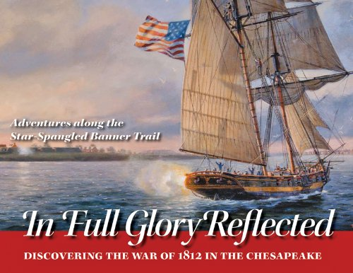 In Full Glory Reflected: Discovering the War of 1812 in the Chesapeake: Adventures Along the Star-Spangled Banner Trail