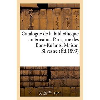 Catalogue de la bibliothèque américaine: Paris, rue des Bons-Enfants, Maison Silvestre, 4 février 1899