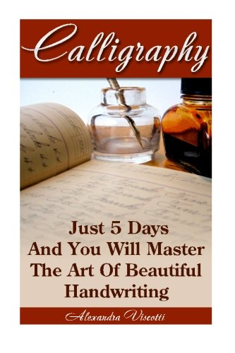 Calligraphy: Just 5 Days And You Will Master The Art of Beautiful Handwriting: calligraphy for dummies, calligraphy, calligraphy alphabets, ... Calligraphy Handbook, Calligraphy Magic))
