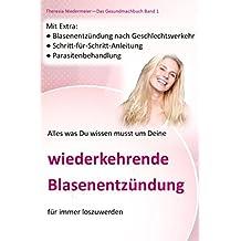 Alles was Du wissen musst um Deine wiederkehrende Blasenentzündung für immer los zu werden: Blasenentzündung nach Geschlechtsverkehr. (Das Gesundmachbuch, Band 1)
