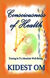 Consciousness of Health: Tuning In To Absolute Well-Being by Kidest OM (2011-04-11)
