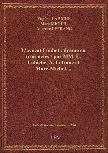 L'avocat Loubet : drame en trois actes / par MM. E. Labiche, A. Lefranc et Marc-Michel,...