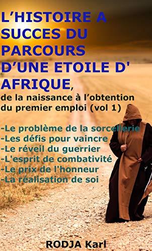 Couverture du livre L'HISTOIRE A SUCCES DU PARCOURS D'UNE ETOILE D'AFRIQUE, de la naissance à l'obtention du premier emploi: -sorcellerie -défis -Le réveil du guerrier -l'esprit de combat -l'honneur -réalisation de soi