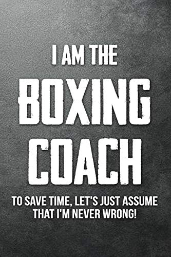 I Am The Boxing Coach To Save Time Lets Just Assume That Im Never Wrong: Blank Ruled Lined Composition Notebook