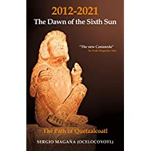 2012-2021: The Dawn of the Sixth Sun The Path of Quetzalcoatl: The Path of Quezalcoatl (English Edition)
