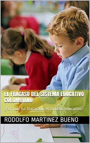 El Fracaso del sistema educativo colombiano: ¿Por qué ha fracasado el modelo educativo? por Rodolfo Martinez Bueno