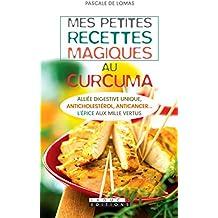 Mes petites recettes magiques au curcuma: Minceur, anticancer… l'épice aux mille vertus