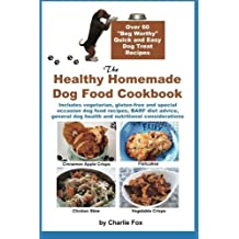 """The Healthy Homemade Dog Food Cookbook: Over 60 """"Beg-Worthy"""" Quick and Easy Dog Treat Recipes: Includes vegetarian, gluten-free and special occasion ... dog health and nutritional considerations by Fox, Charlie (2013) Paperback"""