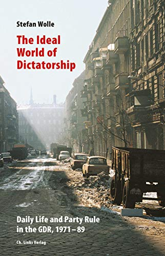 The Ideal World of Dictatorship: Daily Life and Party Rule in the GDR, 1971-89 (English Edition)