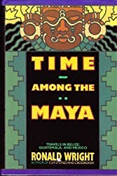 Time Among the Maya: Travels in Belize, Guatemala, and Mexico by Ronald Wright (1989-04-24)