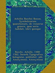 Achillis Bocchii Bonon. Symbolicarum quaestionum, de vniuerso genere, quas serio ludebat, libri quinque