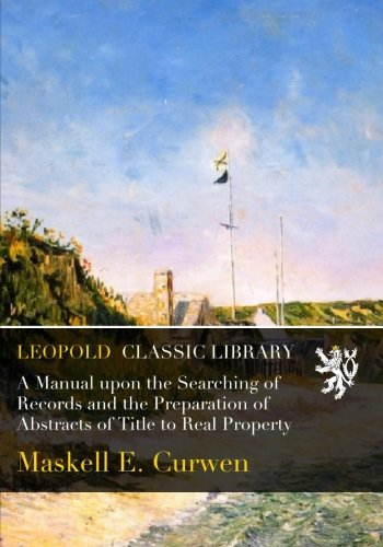 A Manual upon the Searching of Records and the Preparation of Abstracts of Title to Real Property por Maskell E. Curwen