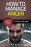 How To Manage Anger: A Step By Step Guide: Volume 1 (How To Manage... Series)