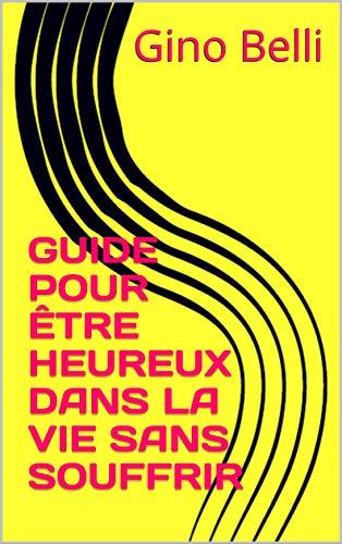 Couverture du livre GUIDE POUR ÊTRE HEUREUX DANS LA VIE SANS SOUFFRIR