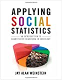 Applying Social Statistics: An Introduction to Quantitative Reasoning in Sociology by Jay Alan Weinstein (2010-03-16)