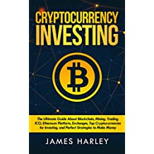 Bitcoin Investing: The Ultimate Three Book In One Explaining Blockchain, Mining, Trading, ICO, Ethereum Platform, Exchanges, Top Cryptocurrencies for Investing, ... Strategies to Make Money.  (English Edition)