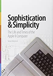 Sophistication & Simplicity: The Life and Times of the Apple II Computer by Steven Weyhrich (2013-12-01)