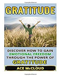 Gratitude: Discover How To Gain Emotional Freedom Through The Power Of Gratitude (Gratitude and Happiness, Healing Power of Gratitude, Gratitude Daily, Gratefulness and Thankfulness) by Ace McCloud (2015-05-17)
