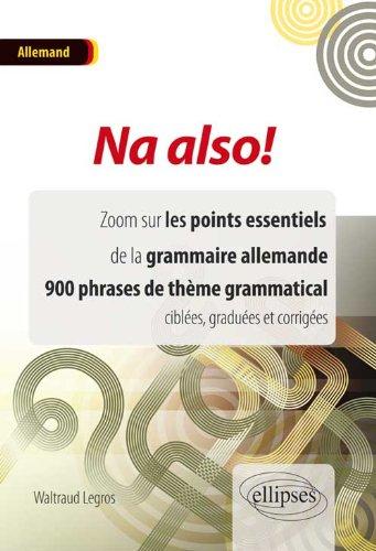 Na Also ! Zoom Sur les Points Essentiels de la Grammaire Allemande 900 Phrases de Thème Grammatical Ciblées Graduées et Corrigées