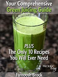 Your Comprehensive Green Juicing Guide: PLUS The Only 10 Recipes You Will Ever Need (English Edition)