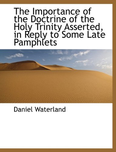 The Importance of the Doctrine of the Holy Trinity Asserted, in Reply to Some Late Pamphlets