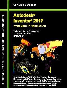 Autodesk Inventor 2017 - Dynamische Simulation: Viele praktische Übungen am Konstruktionsobjekt Radlader von [Schlieder, Christian]
