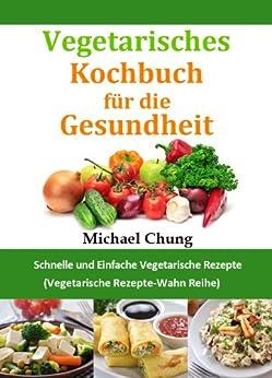 Vegetarisches Kochbuch für die Gesundheit: Schnelle und Einfache Vegetarische Rezepte (Vegetarische Rezepte-Wahn Reihe) von [Chung, Michael]