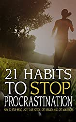 21 Habits To Stop Procrastination: How To Stop Being Lazy, Take Action, Get Results, And Get More Done! (Success Habits To Get Results And Get It Done ... Procrastination Series) (English Edition)