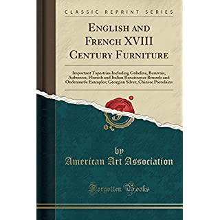 English and French XVIII Century Furniture: Important Tapestries Including Gobelins, Beauvais, Aubusson, Flemish and Italian Renaissance Brussels and ... Silver, Chinese Porcelains (Classic Reprint)