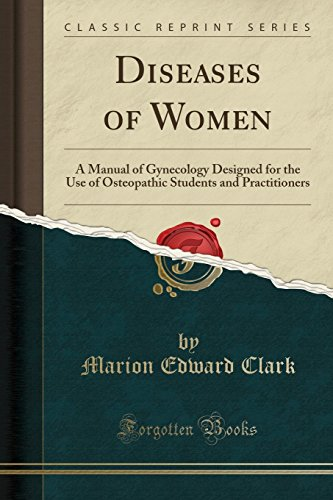 Diseases of Women: A Manual of Gynecology Designed for the Use of Osteopathic Students and Practitioners (Classic Reprint)