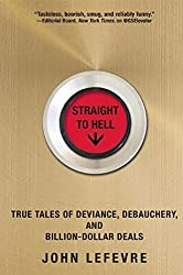 Straight to Hell: True Tales of Deviance, Debauchery, and Billion-Dollar Deals by John Lefevre (13-Nov-2014) Hardcover