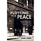 Plotting for Peace: American Peacemakers, British Codebreakers, and Britain at War, 1914–1917