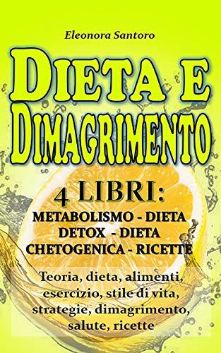 DIETA e DIMAGRIMENTO: 4 LIBRI: METABOLISMO, DIETA DETOX, DIETA CHETOGENICA E RICETTE - Teoria, dieta, alimenti, esercizio, stile di vita, strategie, dimagrimento, salute, ricette