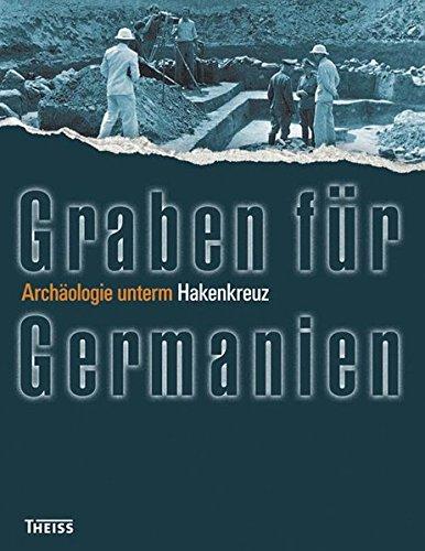 Graben für Germanien: Archäologie unterm Hakenkreuz