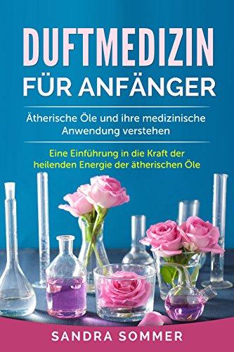 Sommer-körper-Öl (Duftmedizin für Anfänger: Ätherische Öle und ihre medizinische Anwendung verstehen. Eine Einführung in die Kraft der heilenden Energie der ätherischen Öle.)