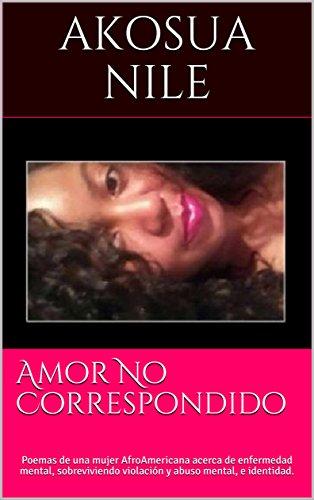 Amor No Correspondido: Poemas de una mujer AfroAmericana acerca de enfermedad mental, sobreviviendo violación y abuso mental, e identidad. por Akosua Nile