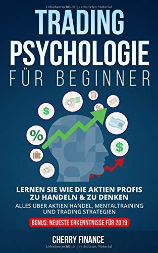 Tradingpsychologie für Beginner: Lernen Sie wie die Aktien Profis zu handeln & zu denken - Alles über Aktien Handel, Mentaltraining und Trading ... Börse und Finanzen für Einsteiger, Band 2)