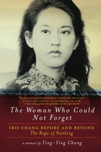 The Woman Who Could Not Forget: Iris Chang Before and Beyond The Rape of Nanking por Ying-Ying Chang