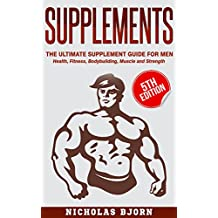 Supplements: The Ultimate Supplement Guide For Men: Health, Fitness, Bodybuilding, Muscle and Strength (Supplements For Men, Vitamins and Supplements, ... Muscle, Strength) (English Edition)