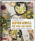 Blüten-Genuss für Tafel und Teller: Rezepte und Deko-Ideen mit Blüten aus meinem Garten